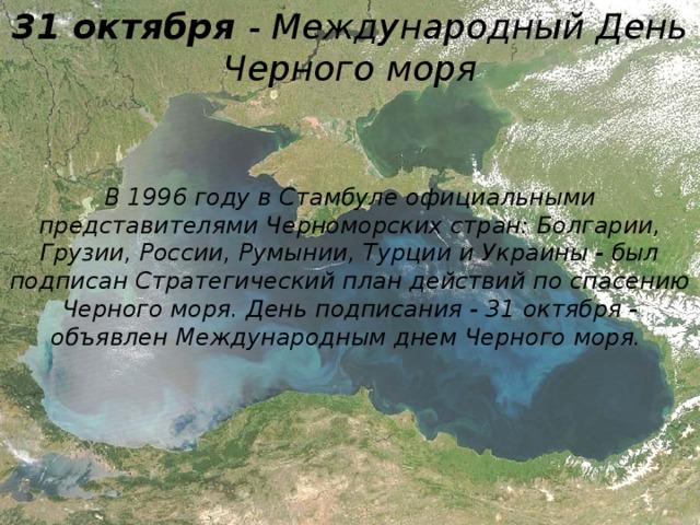 31 октября - Международный День Черного моря В 1996 году в Стамбуле официальными представителями Черноморских стран: Болгарии, Грузии, России, Румынии, Турции и Украины - был подписан Стратегический план действий по спасению Черного моря. День подписания - 31 октября - объявлен Международным днем Черного моря.