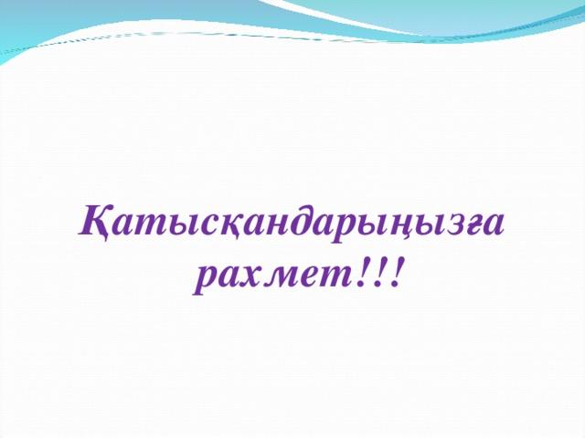 Қатысқандарыңызға рахмет!!!