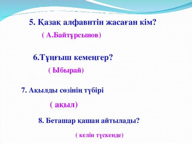 5. Қазақ алфавитін жасаған кім?  ( А.Байтұрсынов) 6.Тұңғыш кемеңгер?  ( Ыбырай) 7. Ақылды сөзінің түбірі  ( ақыл) 8. Беташар қашан айтылады?  ( келін түскенде)
