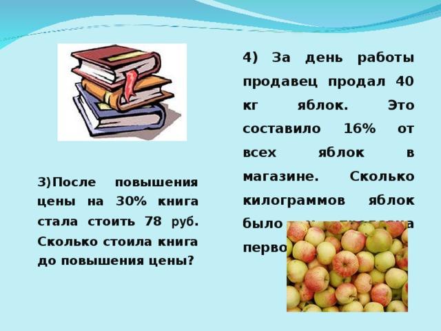 4) За день работы продавец продал 40 кг яблок. Это составило 16% от всех яблок в магазине. Сколько килограммов яблок было у продавца первоначально? 3)После повышения цены на 30% книга стала стоить 78 руб . Сколько стоила книга до повышения цены?