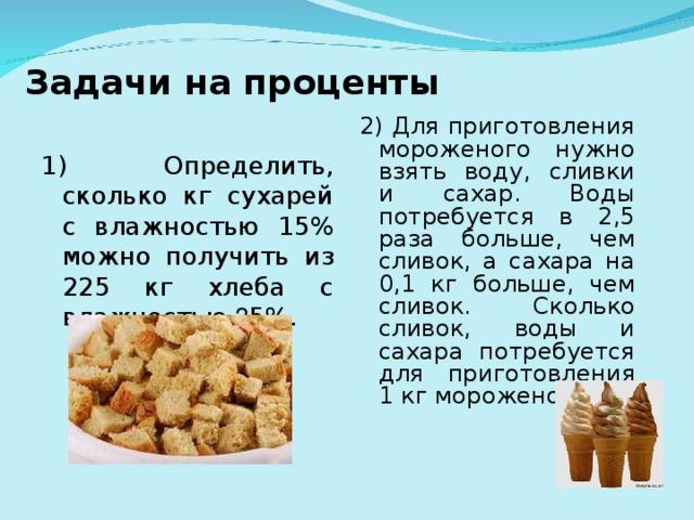 Задачи на проценты 2) Для приготовления мороженого нужно взять воду, сливки и сахар. Воды потребуется в 2,5 раза больше, чем сливок, а сахара на 0,1 кг больше, чем сливок. Сколько сливок, воды и сахара потребуется для приготовления 1 кг мороженого. 1) Определить, сколько кг сухарей с влажностью 15% можно получить из 225 кг хлеба с влажностью 3 5%.