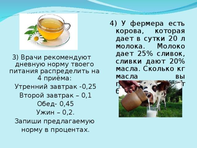 4) У фермера есть корова, которая дает в сутки 20 л молока. Молоко дает 25% сливок, сливки дают 20% масла. Сколько кг масла вы получите от бурёнки за год? 3) Врачи рекомендуют дневную норму твоего питания распределить на 4 приёма: Утренний завтрак -0,25 Второй завтрак – 0,1 Обед- 0,45 Ужин – 0,2. Запиши предлагаемую норму в процентах.