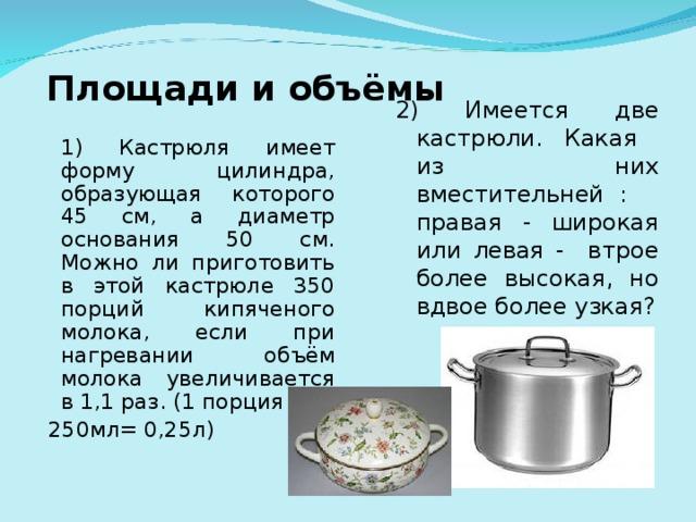 Площади и объёмы 2) Имеется две кастрюли. Какая из них вместительней : правая - широкая или левая - втрое более высокая, но вдвое более узкая?  1) Кастрюля имеет форму цилиндра, образующая которого 45 см, а диаметр основания 50 см. Можно ли приготовить в этой кастрюле 350 порций кипяченого молока, если при нагревании объём молока увеличивается в 1,1 раз. (1 порция  250мл= 0,25л)