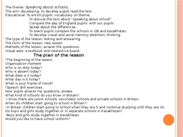 """The theme: Speaking about schools. The aim: developing: to develop pupils read the text Educational: To enrich pupils' vocabulary on theme.  To discuss the text about """"speaking about school""""  Compare the day of England pupils' with our pupils'.  Speak about the differences.  To teach pupils compare the schools in GB and Kazakhstan.  To develop visual and aural memory attention, thinking The type of the lesson: Asking and answering. The form of the lesson: new lesson Methods of the lesson, answer the questions. Visual aids: a textbook and interactive board.  The plan of the lesson The beginning of the lesson. Organization moment Who is on duty today? Who is absent today? What date is it today? What day is it today? What is your frame of mood? Speech drill exercises. Now pupils answer my questions, please. What kind of schools do you know in Britain? -I know there are junior schools, secondary schools and private schools in Britain. When do children start going to school in Britain? -In Britain children start going to school when they are 5 and continue studying until they are 16. Do boys and girls study together or in separate schools in Kazakhstan? -Boys and girls study together in Kazakhstan. Would you like to have school uniform?"""