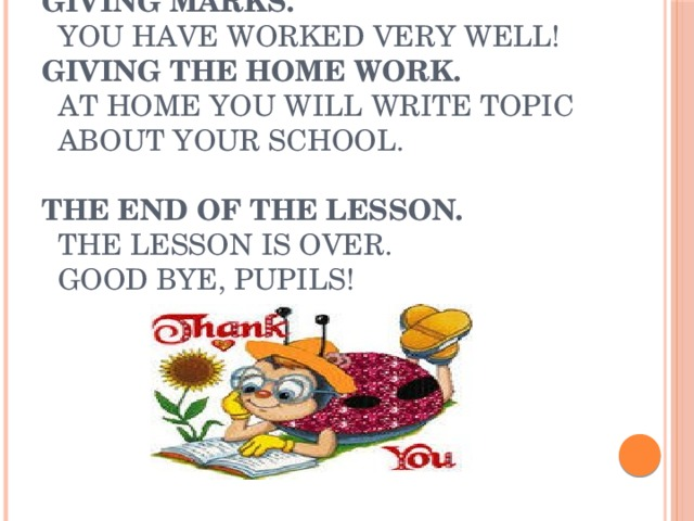 Giving marks.  You have worked very well!  Giving the home work.   At home you will write topic  about your school.  The end of the lesson.  The lesson is over.  Good bye, pupils!