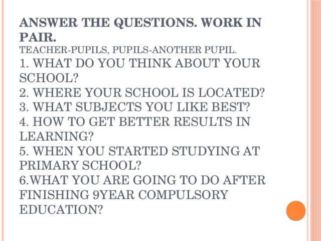 Answer the questions. Work in pair.  Teacher-pupils, pupils-another pupil.  1. What do you think about your school?  2. Where your school is located?  3. What subjects you like best?  4. How to get better results in learning?  5. When you started studying at primary school?  6.What you are going to do after finishing 9year compulsory education?