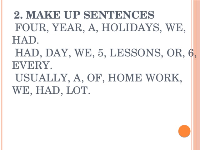 2. Make up sentences  Four, year, a, holidays, we, had.  Had, day, we, 5, lessons, or, 6, every.  Usually, a, of, home work, we, had, lot.