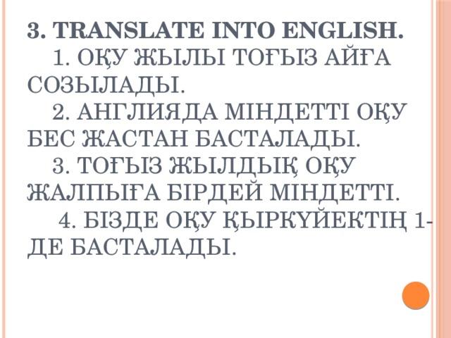 3. Translate into English.  1. Оқу жылы тоғыз айға созылады.  2. Англияда міндетті оқу бес жастан басталады.  3. Тоғыз жылдық оқу жалпыға бірдей міндетті.  4. Бізде оқу қыркүйектің 1-де басталады.