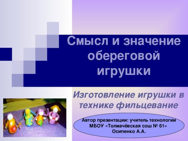 Смысл и значение обереговой игрушки   Изготовление игрушки в технике фильцевание Автор презентации: учитель технологии МБОУ «Толмачёвская сош № 61» Осипенко А.А.