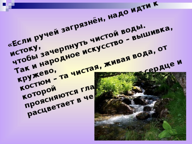 «Если ручей загрязнён, надо идти к истоку, чтобы зачерпнуть чистой воды. Так и народное искусство – вышивка, кружево, костюм – та чистая, живая вода, от которой проясняются глаза, теплеет сердце и расцветает в человеке радость»