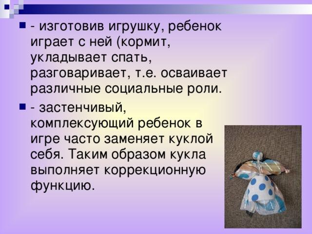 - изготовив игрушку, ребенок играет с ней (кормит, укладывает спать, разговаривает, т.е. осваивает различные социальные роли. - застенчивый, комплексующий ребенок в игре часто заменяет куклой себя. Таким образом кукла выполняет коррекционную функцию.