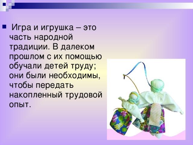 Игра и игрушка – это часть народной традиции. В далеком прошлом с их помощью обучали детей труду; они были необходимы, чтобы передать накопленный трудовой опыт.