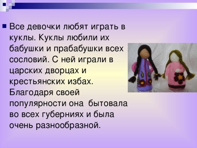 Все девочки любят играть в куклы. Куклы любили их бабушки и прабабушки всех сословий. С ней играли в царских дворцах и крестьянских избах. Благодаря своей популярности она бытовала во всех губерниях и была очень разнообразной.