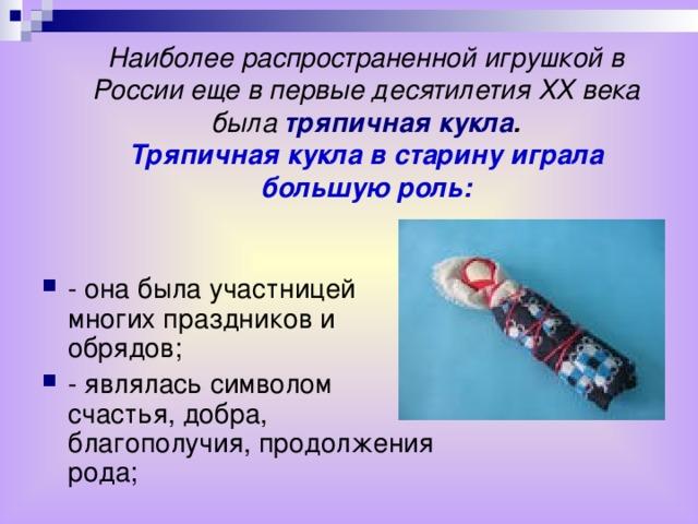 Наиболее распространенной игрушкой в России еще в первые десятилетия ХХ века была тряпичная кукла .  Тряпичная кукла в старину играла большую роль: