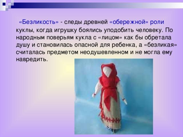 «Безликость» - следы древней «обережной» роли куклы, когда игрушку боялись уподобить человеку. По народным поверьям кукла с «лицом» как бы обретала душу и становилась опасной для ребенка, а «безликая» считалась предметом неодушевленном и не могла ему навредить.