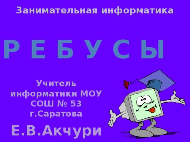 Занимательная информатика Р е б у с ы Учитель информатики МОУ СОШ № 53 г.Саратова Е.В.Акчурина