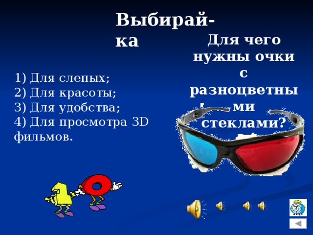 Выбирай-ка Для чего нужны очки с разноцветными стеклами? 1) Для слепых; 2) Для красоты; 3) Для удобства; 4) Для просмотра 3D фильмов.