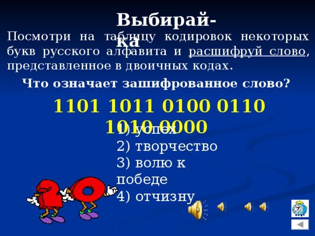 Выбирай-ка Посмотри на таблицу кодировок некоторых букв русского алфавита и расшифруй слово , представленное в двоичных кодах. Что означает зашифрованное слово?  1101 1011 0100 0110 1010 0000 1) успех 2) творчество 3) волю к победе 4) отчизну