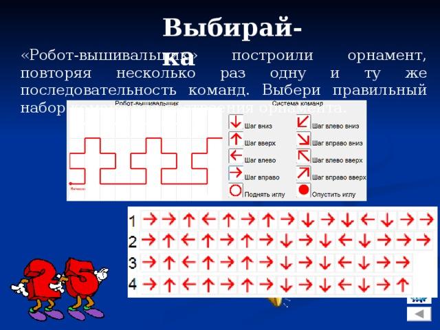 Выбирай-ка «Робот-вышивальщик» построили орнамент, повторяя несколько раз одну и ту же последовательность команд. Выбери правильный набор команд для построения орнамента.