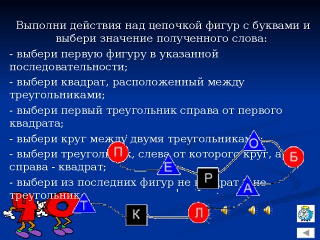 Выполни действия над цепочкой фигур с буквами и выбери значение полученного слова: - выбери первую фигуру в указанной последовательности; - выбери квадрат, расположенный между треугольниками; - выбери первый треугольник справа от первого квадрата; - выбери круг между двумя треугольниками; - выбери треугольник, слева от которого круг, а справа - квадрат; - выбери из последних фигур не квадрат и не треугольник.