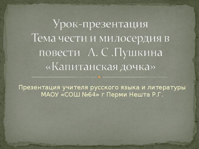 Презентация учителя русского языка и литературы МАОУ «СОШ №64» г Перми Нешта Р.Г.
