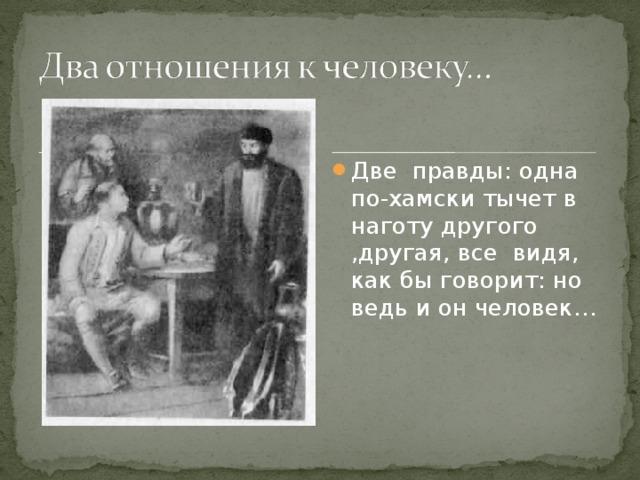 Две правды: одна по-хамски тычет в наготу другого ,другая, все видя, как бы говорит: но ведь и он человек…