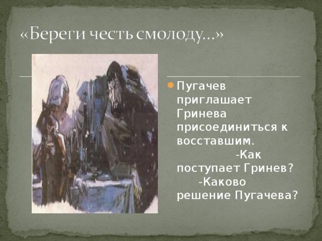 Пугачев приглашает Гринева присоединиться к восставшим. -Как поступает Гринев? -Каково решение Пугачева?