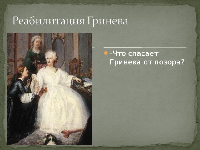 -Что спасает Гринева от позора?