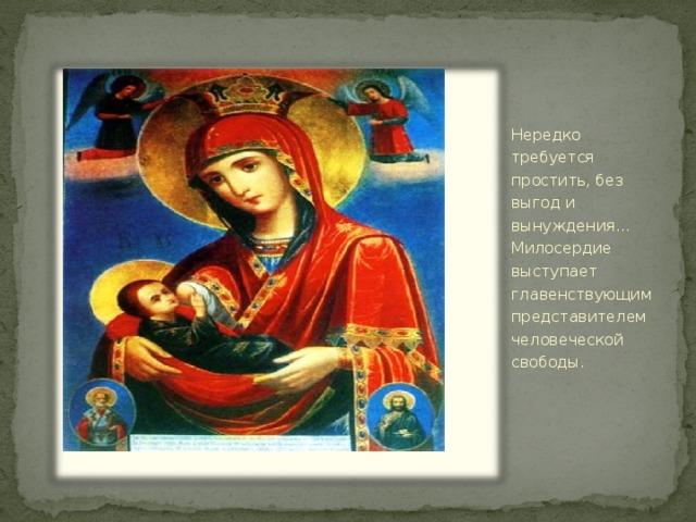 Нередко требуется простить, без выгод и вынуждения…Милосердие выступает главенствующим представителем человеческой свободы.