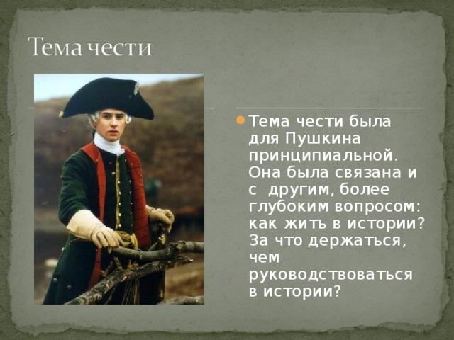 Тема чести была для Пушкина принципиальной. Она была связана и с другим, более глубоким вопросом: как жить в истории? За что держаться, чем руководствоваться в истории?