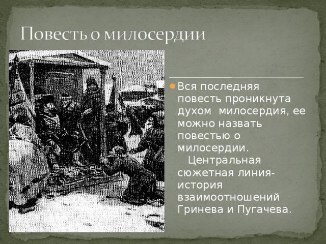 Вся последняя повесть проникнута духом милосердия, ее можно назвать повестью о милосердии. Центральная сюжетная линия-история взаимоотношений Гринева и Пугачева.