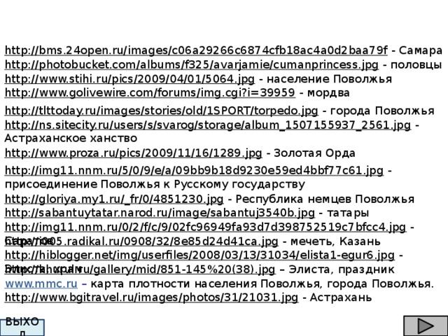 http://bms.24open.ru/images/c06a29266c6874cfb18ac4a0d2baa79f  - Самара http://photobucket.com/albums/f325/avarjamie/cumanprincess.jpg  - половцы http://www.stihi.ru/pics/2009/04/01/5064.jpg  - население Поволжья http://www.golivewire.com/forums/img.cgi?i=39959  - мордва http://tlttoday.ru/images/stories/old/1SPORT/torpedo.jpg  - города Поволжья http://ns.sitecity.ru/users/s/svarog/storage/album_1507155937_2561.jpg  - Астраханское ханство http://www.proza.ru/pics/2009/11/16/1289.jpg  - Золотая Орда http://img11.nnm.ru/5/0/9/e/a/09bb9b18d9230e59ed4bbf77c61.jpg  - присоединение Поволжья к Русскому государству http://gloriya.my1.ru/_fr/0/4851230.jpg  - Республика немцев Поволжья http://sabantuytatar.narod.ru/image/sabantuj3540b.jpg  - татары http://img11.nnm.ru/0/2/f/c/9/02fc96949fa93d7d398752519c7bfcc4.jpg  - Саратов http://i005.radikal.ru/0908/32/8e85d24d41ca.jpg  - мечеть, Казань http://hiblogger.net/img/userfiles/2008/03/13/31034/elista1-egur6.jpg  - Элиста, храм http://khurul.ru/gallery/mid/851-145%20(38).jpg – Элиста, праздник www.mmc.ru – карта плотности населения Поволжья, города Поволжья. http://www.bgitravel.ru/images/photos/31/21031.jpg  - Астрахань ВЫХОД