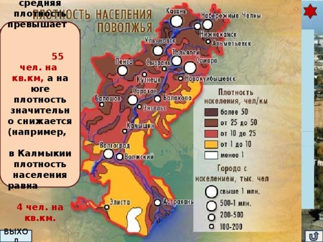 Численность и плотность населения Поволжья В Татарии средняя плотность превышает 55 чел. на кв.км, а на юге плотность значительно снижается (например, в Калмыкии плотность населения равна 4 чел. на кв.км. Плотность населения более 30 чел. на кв.км. Определите области с максимальной и минимальной плотностью населения. Объясните причины различия.  Название региона рождаемость Татарстан Пензенская смертность 10,2% Самарская 8,6% 13,8 % Естественный прирост (естественная убыль)  17,3% Миграционный прирост 9,7% Саратовская 2,1%   16,8% Ульяновская 8,2%   -0,8% 16,3% Астраханская 8,7% 4,5%  Волгоградская 8,6%  16,4%  Калмыкия 8,4%  15,3% -0,2% 13,5% 17,5% 0,5 %   4,2%  11,9%  5,7%    -0,9%  Численность населения района медленно сокращается. Численность населения – 17 млн.человек. Это один из наиболее заселённых и освоенных районов России Почему?  ПОДСКАЗКА ВЫХОД