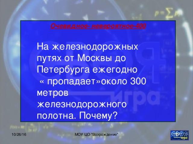 Очевидное- невероятное-400       На железнодорожных путях от Москвы до Петербурга ежегодно  « пропадает»около 300 метров железнодорожного полотна. Почему? 10/26/16 МОУ ЦО