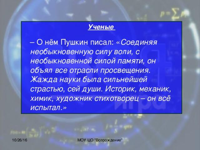 Ученые     – О нём Пушкин писал: « Соединяя необыкновенную силу воли, с необыкновенной силой памяти, он объял все отрасли просвещения. Жажда науки была сильнейшей страстью, сей души. Историк, механик, химик, художник стихотворец – он всё испытал.» 10/26/16 МОУ ЦО