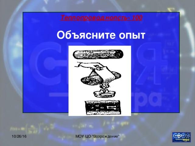 Теплопроводнолсть- 100 Объясните опыт    10/26/16 МОУ ЦО