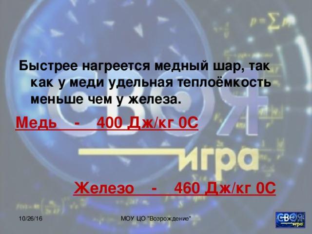 Быстрее нагреется медный шар, так как у меди удельная теплоёмкость меньше чем у железа.  Медь - 400 Дж/кг 0С Железо - 460 Дж/кг 0С 10/26/16 МОУ ЦО