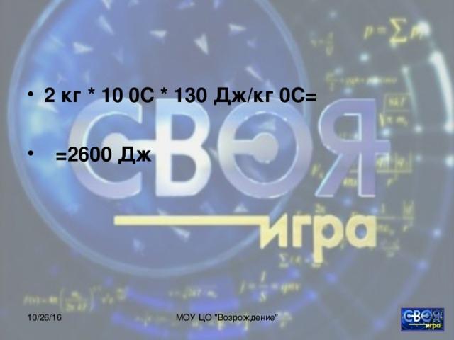 2 кг * 10 0С * 130 Дж/кг 0С=   =2600 Дж