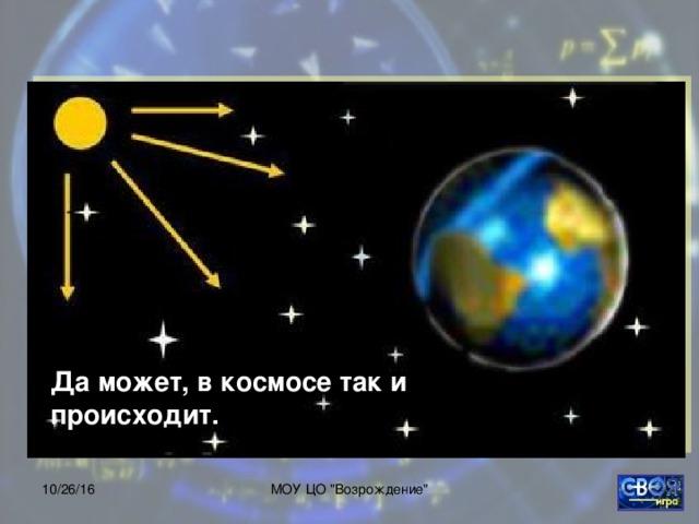 Да может, в космосе так и происходит. 10/26/16 МОУ ЦО
