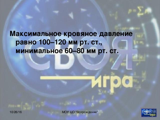 Максимальное кровяное давление равно 100–120 мм рт. ст., минимальное 60–80 мм рт. ст.  10/26/16 МОУ ЦО