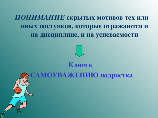 ПОНИМАНИЕ скрытых мотивов тех или иных поступков, которые отражаются и на дисциплине, и на успеваемости   Ключ к САМОУВАЖЕНИЮ подростка