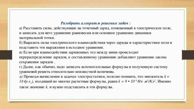 Разобрать алгоритм решения задач : а) Расставить силы, действующие на точечный заряд, помещенный в электрическое поле, и записать для него уравнение равновесия или основное уравнение динамики материальной точки. б) Выразить силы электрического взаимодействия через заряды и характеристики поля и подставить эти выражения в исходное уравнение. в) Если при взаимодействии заряженных тел между ними происходит перераспределение зарядов, к составленному уравнению добавляют уравнение закона сохранения зарядов . г) Далее, как обычно, надо записать вспомогательные формулы и полученную систему уравнений решить относительно неизвестной величины. д) Проводя вычисления в задачах электростатики, полезно помнить, что множитель k = 1/(4p e о ), входящий во многие расчетные формулы, равен k=9•10 9 Н× м 2 /Кл 2 . Именно такое значение k. и нужно подставлять в эти формулы.
