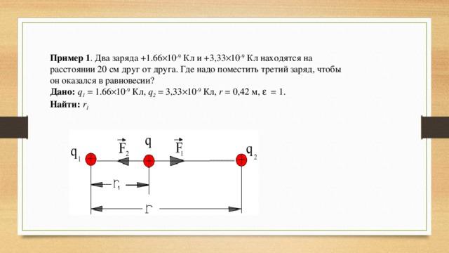 Пример 1 . Два заряда +1.66 × 10 -9 Кл и +3,33 × 10 -9 Кл находятся на расстоянии 20 см друг от друга. Где надо поместить третий заряд, чтобы он оказался в равновесии? Дано: q 1 =1.66 × 10 -9 Кл, q 2 =3,33 × 10 -9 Кл, r =0,42м, e =1. Найти:  r 1