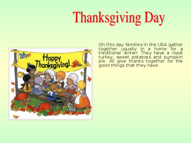 On this day families in the USA gather together usually in a home for a traditional dinner. They have a roast turkey, sweet potatoes and pumpkin pie. All give thanks together for the good things that they have.