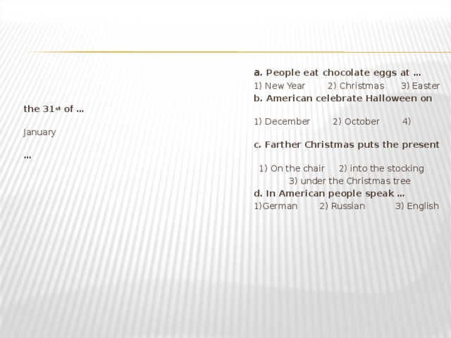 a . People eat chocolate eggs at … 1) New Year 2) Christmas 3) Easter b. American celebrate Halloween on the 31 st of … 1) December 2) October 4) January c. Farther Christmas puts the present … 1) On the chair 2) into the stocking  3) under the Christmas tree d. In American people speak … 1)German   2) Russian   3) English