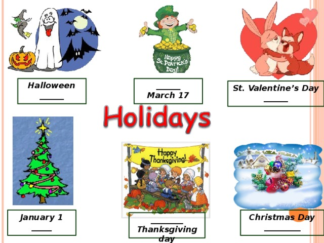Halloween ______  ______ March 17   St. Valentine's Day ______   January 1 _____ Christmas Day _________ ________ Thanksgiving day