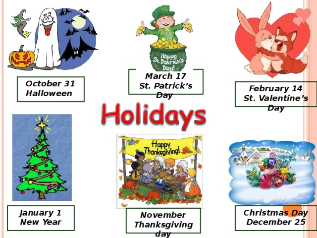 March 17 St. Patrick's Day October 31 Halloween February 14 St. Valentine's Day January 1 New Year Christmas Day December 25 November Thanksgiving day