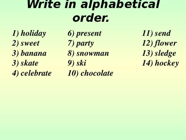Write in alphabetical order.   1) holiday   6) present    11) send 2) sweet   7) party    12) flower 3) banana   8) snowman   13) sledge 3) skate   9) ski    14) hockey 4) celebrate  10) chocolate