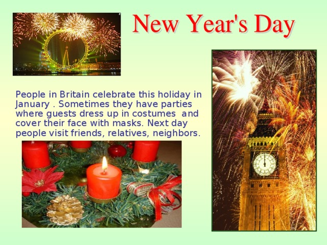 People in Britain celebrate this holiday in January . Sometimes they have parties where guests dress up in costumes and cover their face with masks. Next day people visit friends, relatives, neighbors.