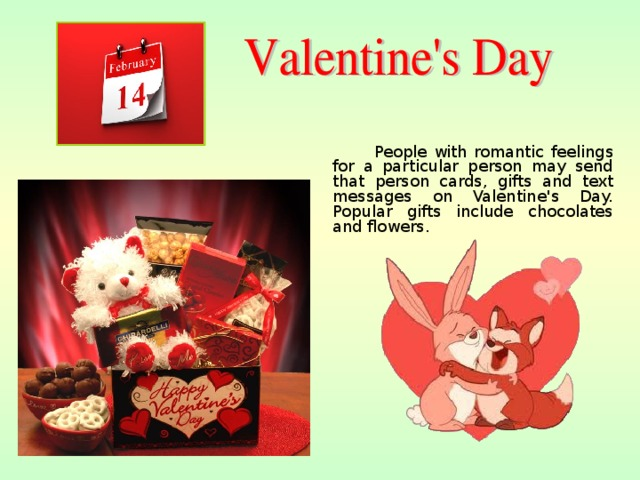 People with romantic feelings for a particular person may send that person cards, gifts and text messages on Valentine's Day. Popular gifts include chocolates and flowers.